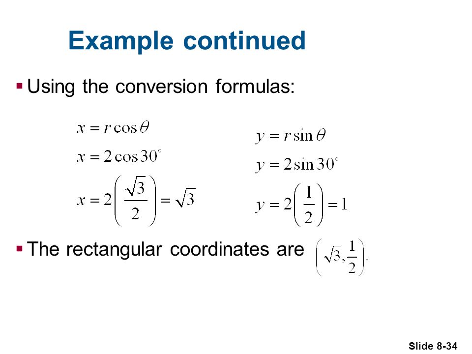 Slide 8-34 Example continued Using the conversion formulas: The rectangular coordinates are