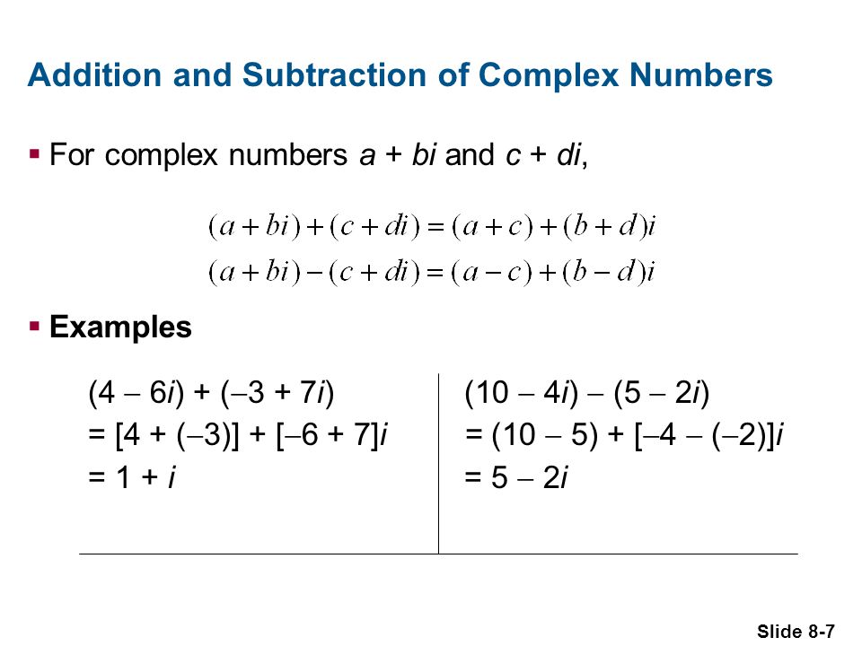 Slide 8-7 Addition and Subtraction of Complex Numbers For complex numbers a + bi and c + di, Examples (10 4i) (5 2i) = (10 5) + [ 4 ( 2)]i = 5 2i (4 6i) + ( 3 + 7i) = [4 + ( 3)] + [ 6 + 7]i = 1 + i