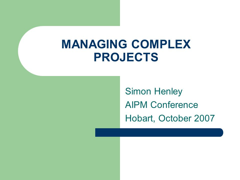 MANAGING COMPLEX PROJECTS Simon Henley AIPM Conference Hobart, October 2007