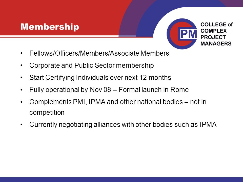 Membership Fellows/Officers/Members/Associate Members Corporate and Public Sector membership Start Certifying Individuals over next 12 months Fully operational by Nov 08 – Formal launch in Rome Complements PMI, IPMA and other national bodies – not in competition Currently negotiating alliances with other bodies such as IPMA