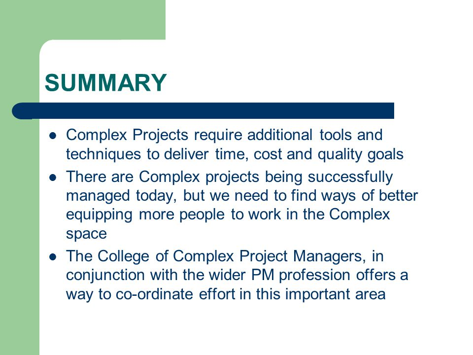 SUMMARY Complex Projects require additional tools and techniques to deliver time, cost and quality goals There are Complex projects being successfully managed today, but we need to find ways of better equipping more people to work in the Complex space The College of Complex Project Managers, in conjunction with the wider PM profession offers a way to co-ordinate effort in this important area