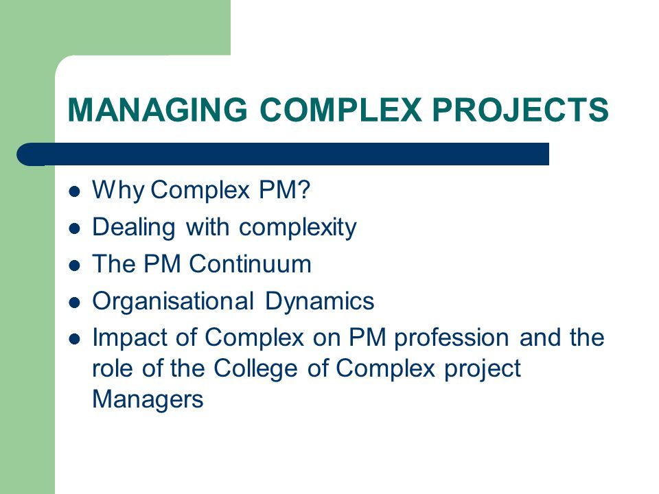 MANAGING COMPLEX PROJECTS Why Complex PM.