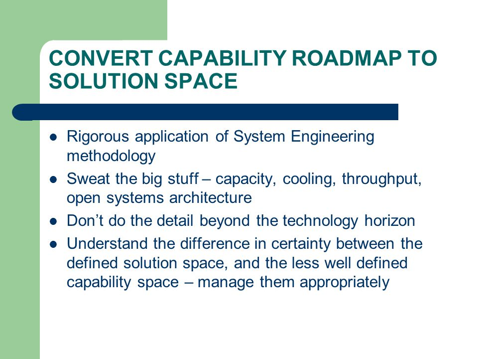 CONVERT CAPABILITY ROADMAP TO SOLUTION SPACE Rigorous application of System Engineering methodology Sweat the big stuff – capacity, cooling, throughput, open systems architecture Dont do the detail beyond the technology horizon Understand the difference in certainty between the defined solution space, and the less well defined capability space – manage them appropriately