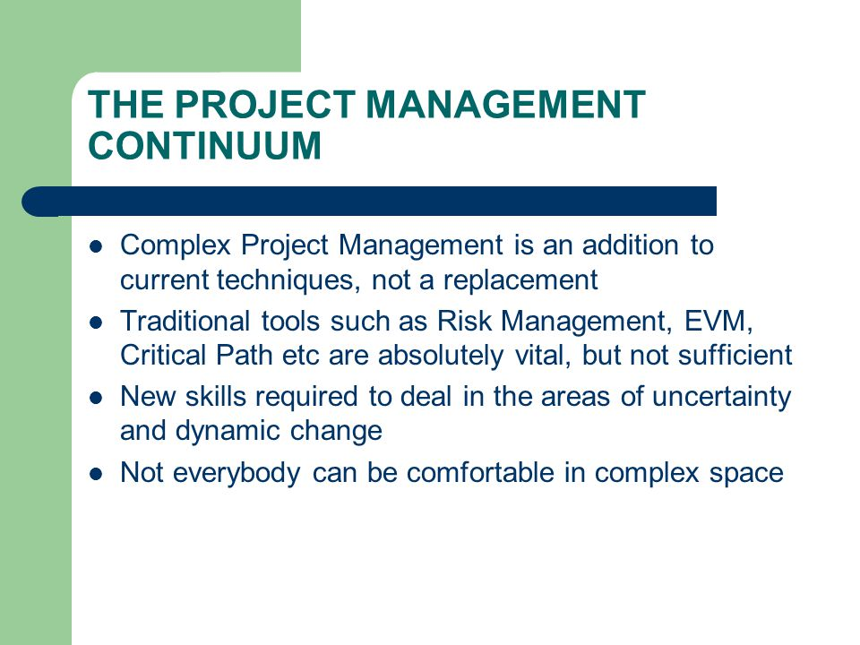 THE PROJECT MANAGEMENT CONTINUUM Complex Project Management is an addition to current techniques, not a replacement Traditional tools such as Risk Management, EVM, Critical Path etc are absolutely vital, but not sufficient New skills required to deal in the areas of uncertainty and dynamic change Not everybody can be comfortable in complex space