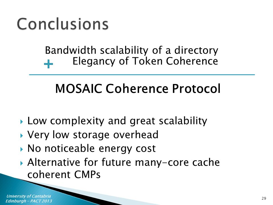 University of Cantabria Edinburgh - PACT 2013 Low complexity and great scalability Very low storage overhead No noticeable energy cost Alternative for future many-core cache coherent CMPs Bandwidth scalability of a directory Elegancy of Token Coherence MOSAIC Coherence Protocol 29