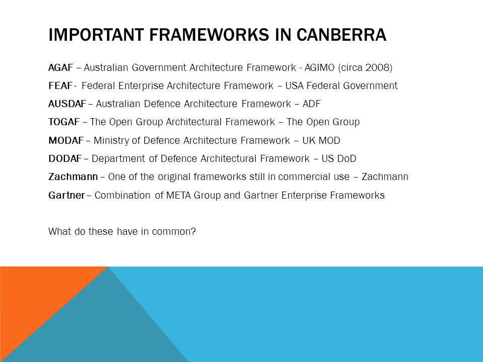 IMPORTANT FRAMEWORKS IN CANBERRA AGAF – Australian Government Architecture Framework - AGIMO (circa 2008) FEAF - Federal Enterprise Architecture Framework – USA Federal Government AUSDAF – Australian Defence Architecture Framework – ADF TOGAF – The Open Group Architectural Framework – The Open Group MODAF – Ministry of Defence Architecture Framework – UK MOD DODAF – Department of Defence Architectural Framework – US DoD Zachmann – One of the original frameworks still in commercial use – Zachmann Gartner – Combination of META Group and Gartner Enterprise Frameworks What do these have in common