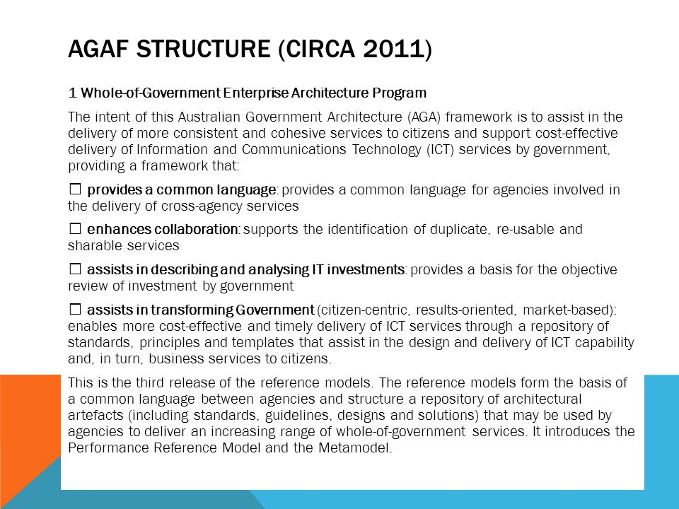 AGAF STRUCTURE (CIRCA 2011) 1 Whole-of-Government Enterprise Architecture Program The intent of this Australian Government Architecture (AGA) framework is to assist in the delivery of more consistent and cohesive services to citizens and support cost-effective delivery of Information and Communications Technology (ICT) services by government, providing a framework that: provides a common language: provides a common language for agencies involved in the delivery of cross-agency services enhances collaboration: supports the identification of duplicate, re-usable and sharable services assists in describing and analysing IT investments: provides a basis for the objective review of investment by government assists in transforming Government (citizen-centric, results-oriented, market-based): enables more cost-effective and timely delivery of ICT services through a repository of standards, principles and templates that assist in the design and delivery of ICT capability and, in turn, business services to citizens.