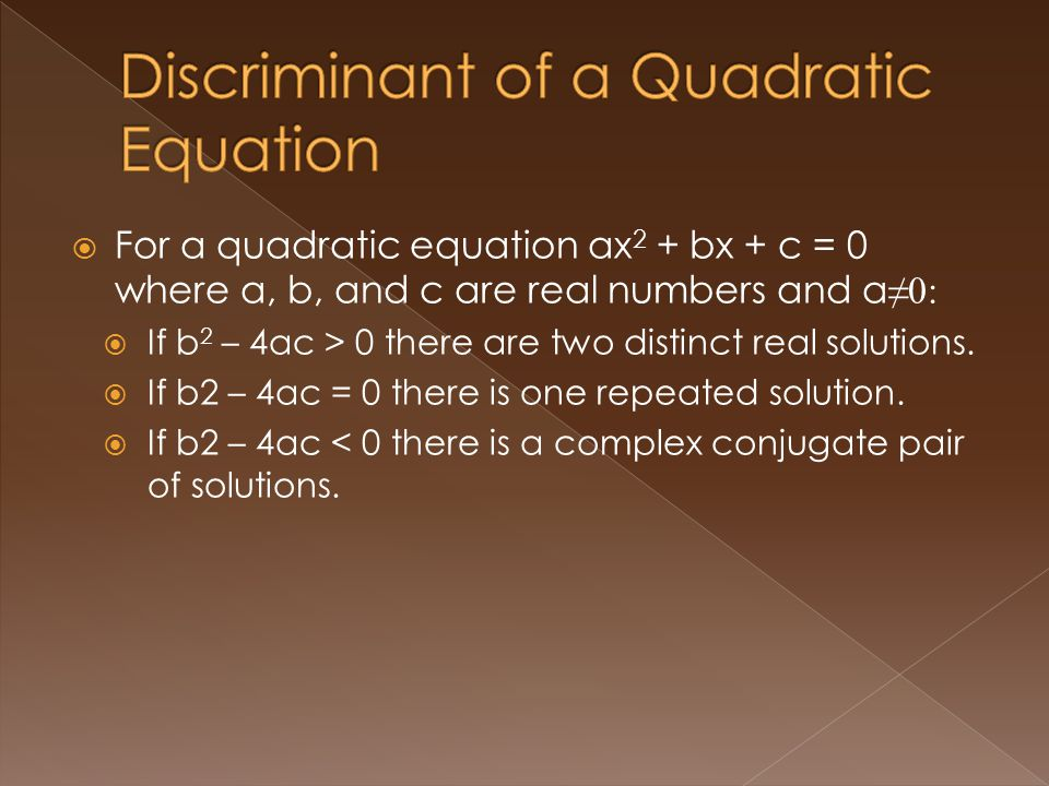 For a quadratic equation ax 2 + bx + c = 0 where a, b, and c are real numbers and a 0: If b 2 – 4ac > 0 there are two distinct real solutions.