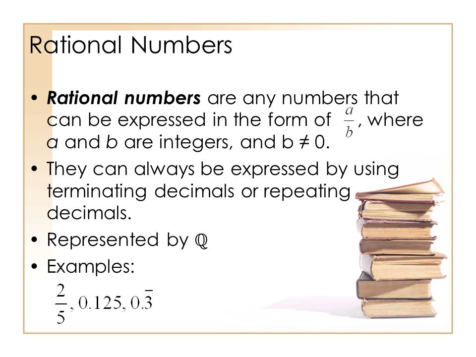 Rational Numbers Rational numbers are any numbers that can be expressed in the form of, where a and b are integers, and b 0.