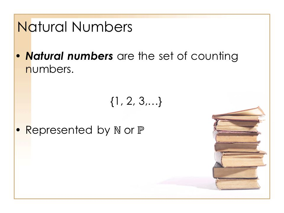 Natural Numbers Natural numbers are the set of counting numbers. {1, 2, 3,…} Represented by or