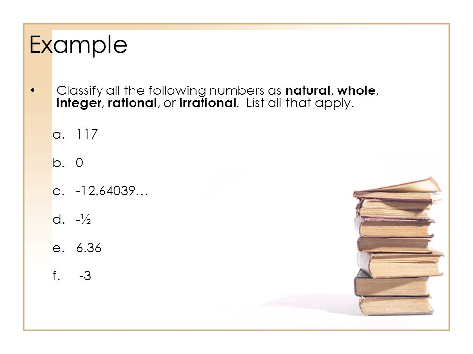 Example Classify all the following numbers as natural, whole, integer, rational, or irrational.