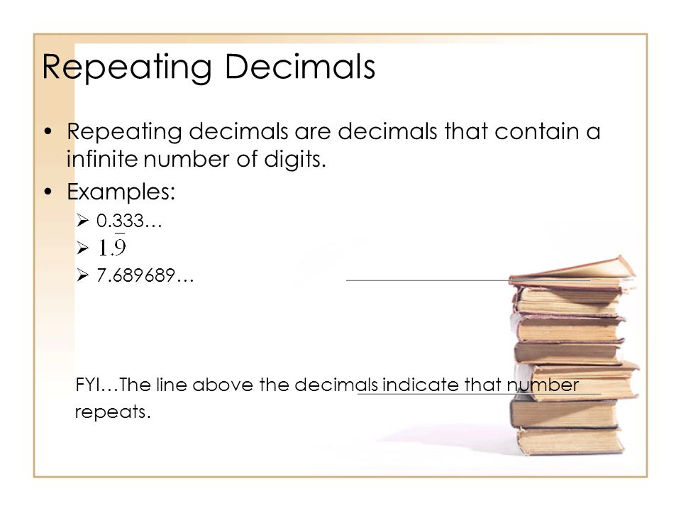 Repeating Decimals Repeating decimals are decimals that contain a infinite number of digits.