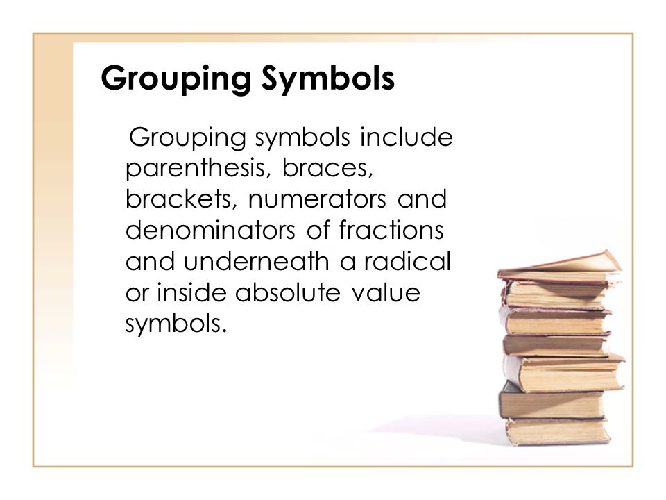 Grouping Symbols Grouping symbols include parenthesis, braces, brackets, numerators and denominators of fractions and underneath a radical or inside absolute value symbols.