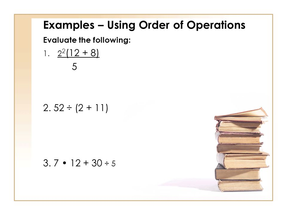 Examples – Using Order of Operations Evaluate the following: (12 + 8) 5 2.