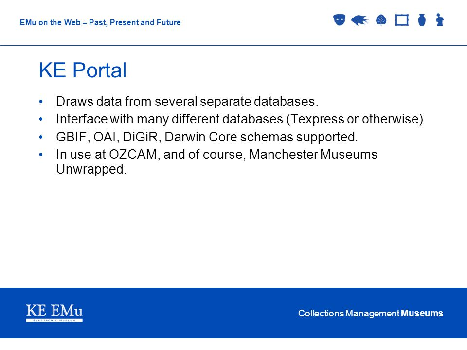 Collections Management Museums EMu on the Web – Past, Present and Future KE Portal Draws data from several separate databases.
