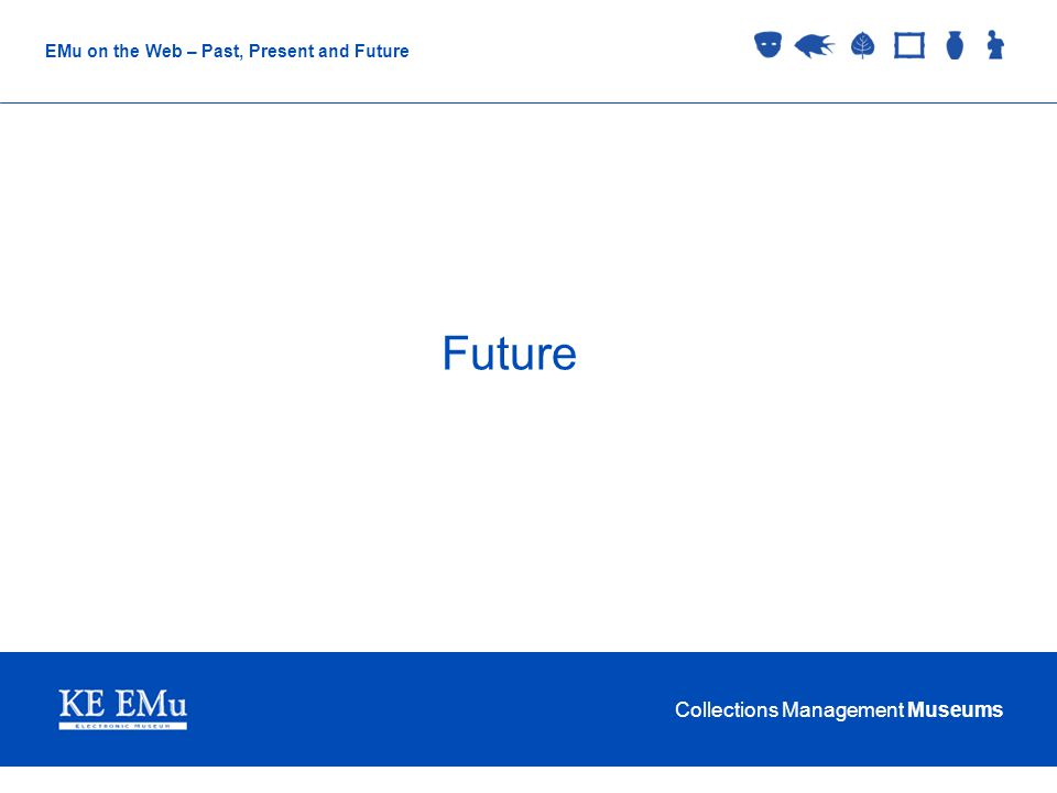 Collections Management Museums EMu on the Web – Past, Present and Future Future