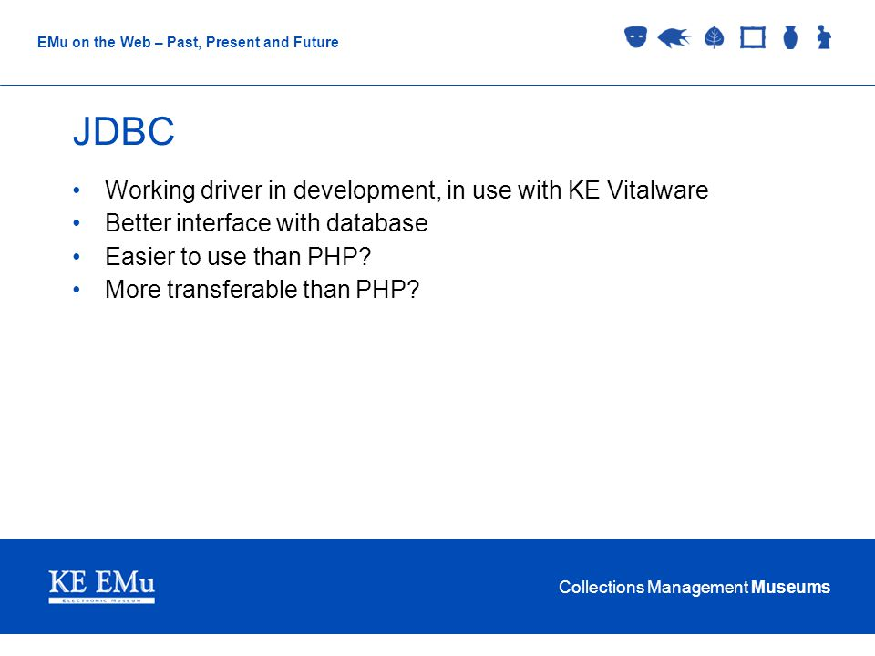 Collections Management Museums EMu on the Web – Past, Present and Future JDBC Working driver in development, in use with KE Vitalware Better interface with database Easier to use than PHP.