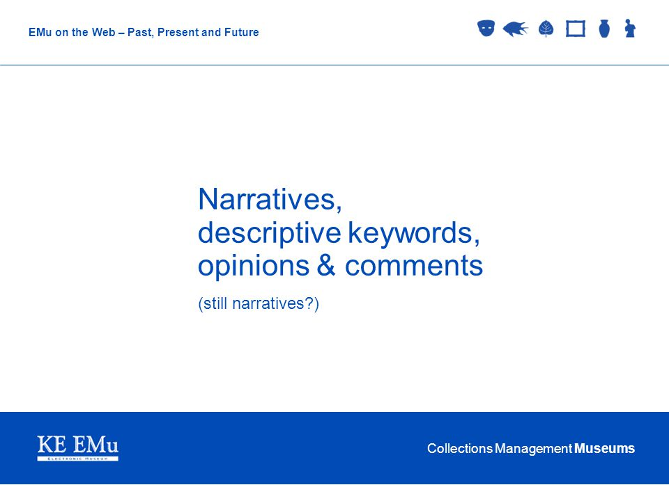 Collections Management Museums EMu on the Web – Past, Present and Future Narratives, descriptive keywords, opinions & comments (still narratives )