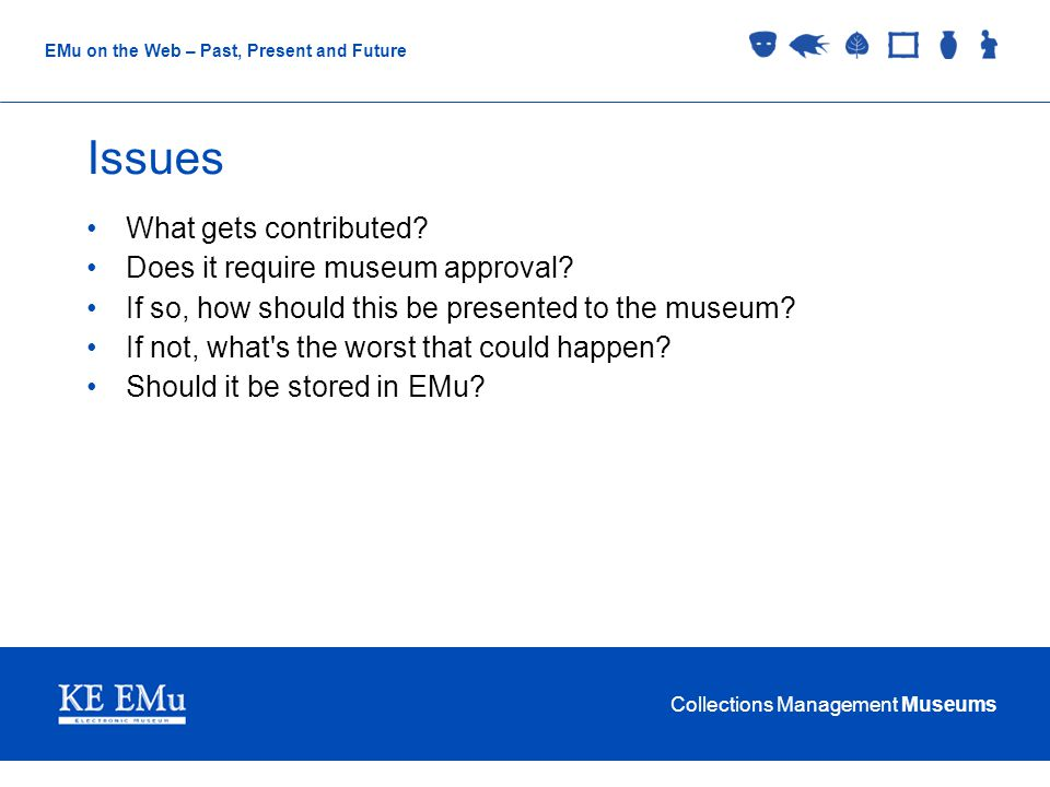 Collections Management Museums EMu on the Web – Past, Present and Future Issues What gets contributed.