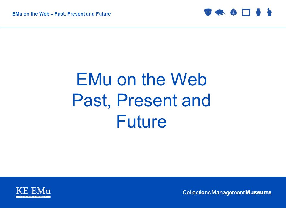 Collections Management Museums EMu on the Web – Past, Present and Future EMu on the Web Past, Present and Future