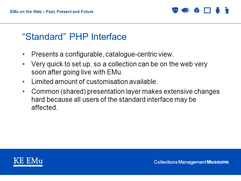 Collections Management Museums EMu on the Web – Past, Present and Future Standard PHP Interface Presents a configurable, catalogue-centric view.