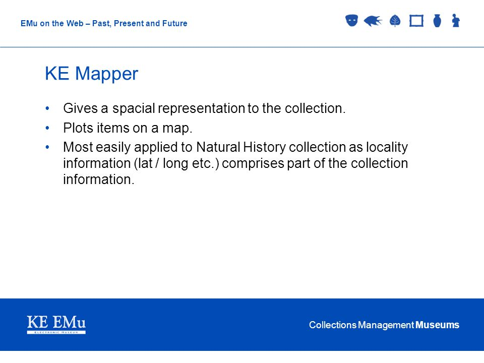 Collections Management Museums EMu on the Web – Past, Present and Future KE Mapper Gives a spacial representation to the collection.