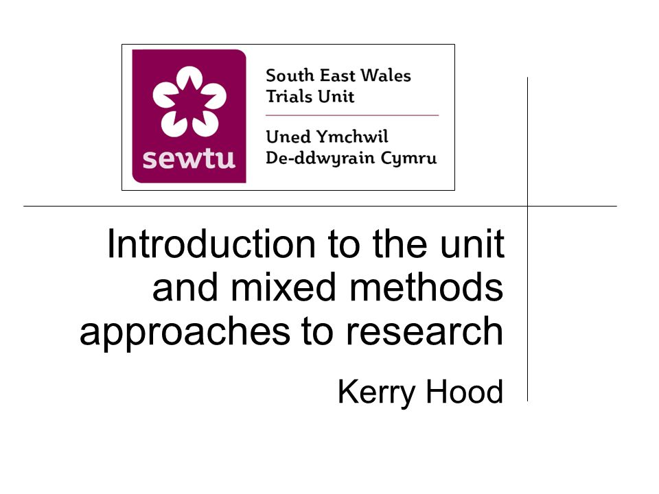 Introduction to the unit and mixed methods approaches to research Kerry Hood