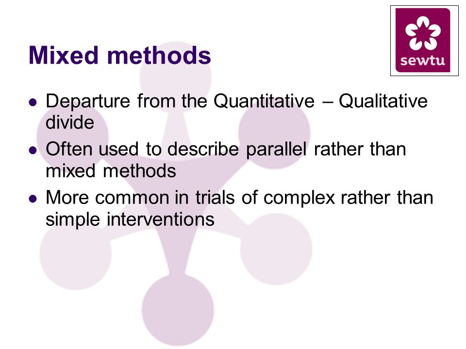 Mixed methods Departure from the Quantitative – Qualitative divide Often used to describe parallel rather than mixed methods More common in trials of complex rather than simple interventions