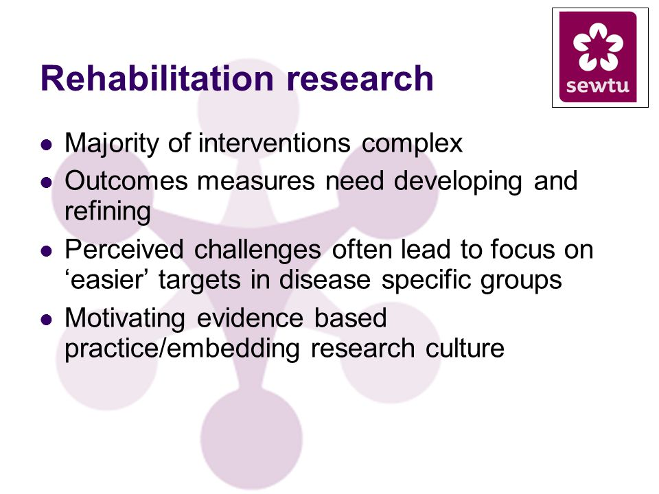 Rehabilitation research Majority of interventions complex Outcomes measures need developing and refining Perceived challenges often lead to focus on easier targets in disease specific groups Motivating evidence based practice/embedding research culture
