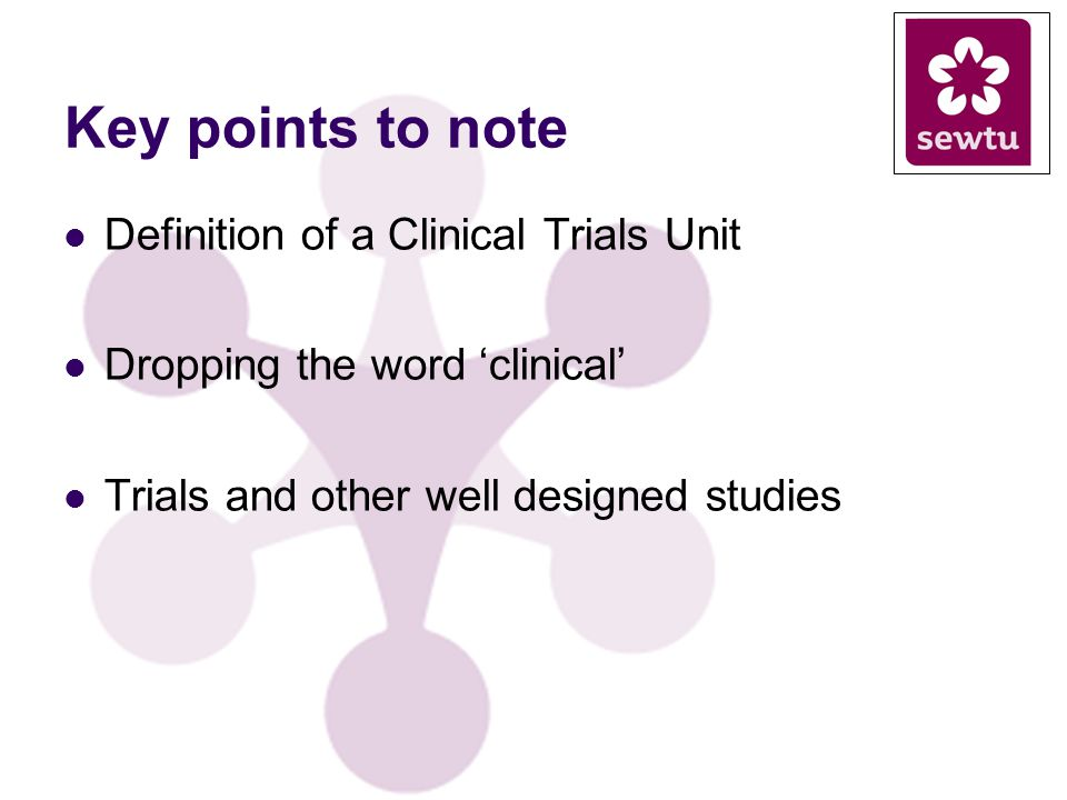 Key points to note Definition of a Clinical Trials Unit Dropping the word clinical Trials and other well designed studies