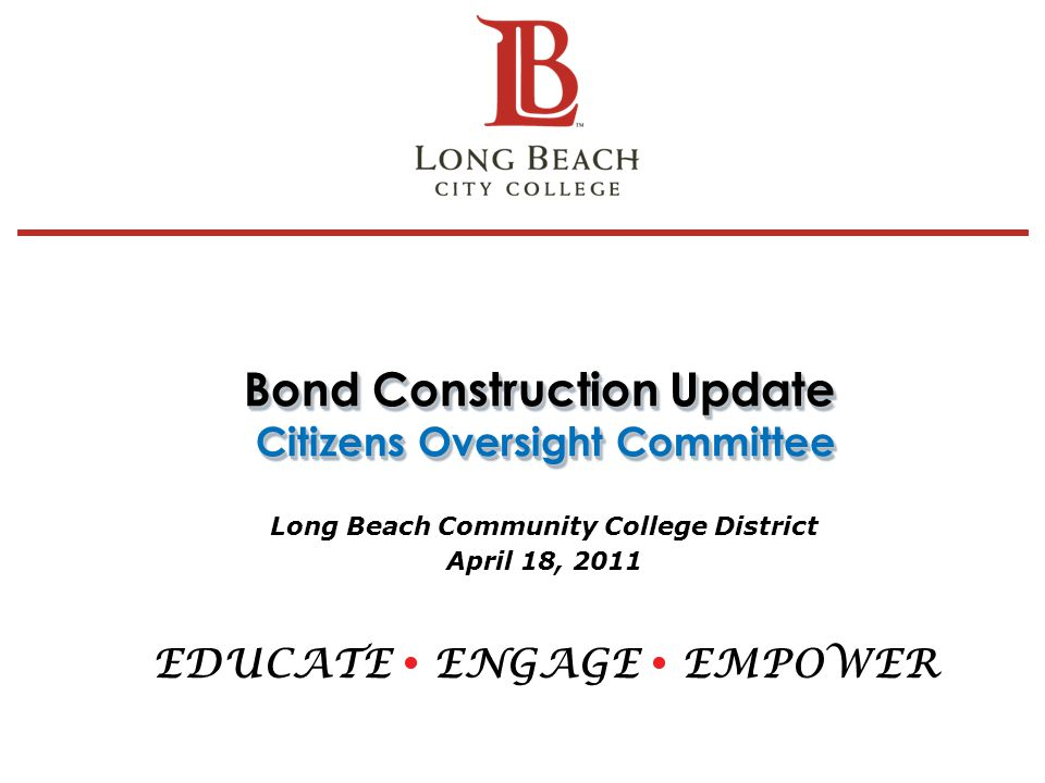 Bond Construction Update Citizens Oversight Committee Long Beach Community College District April 18, 2011 EDUCATE ENGAGE EMPOWER 1