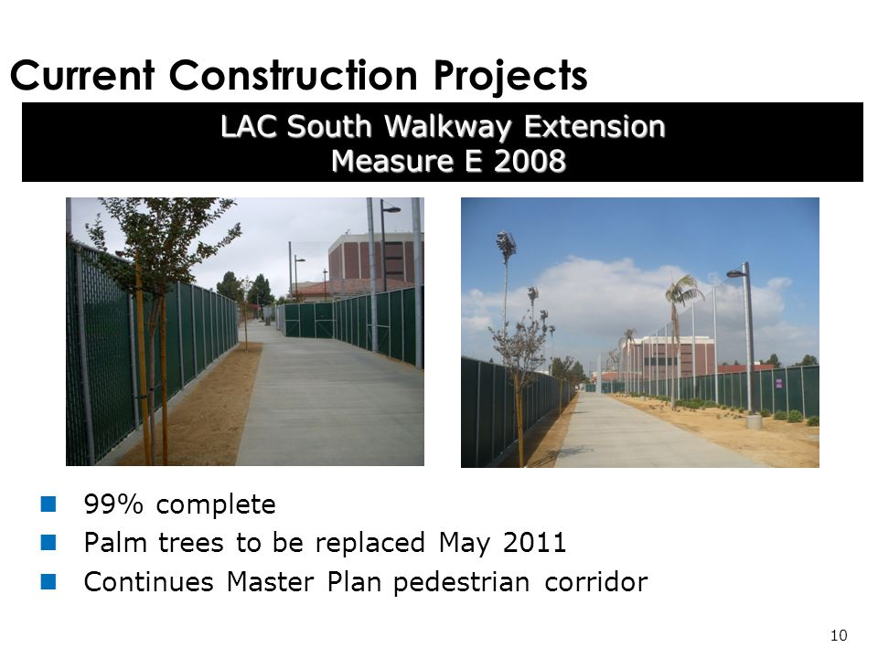 Current Construction Projects LAC South Walkway Extension Measure E 2008 Measure E % complete Palm trees to be replaced May 2011 Continues Master Plan pedestrian corridor