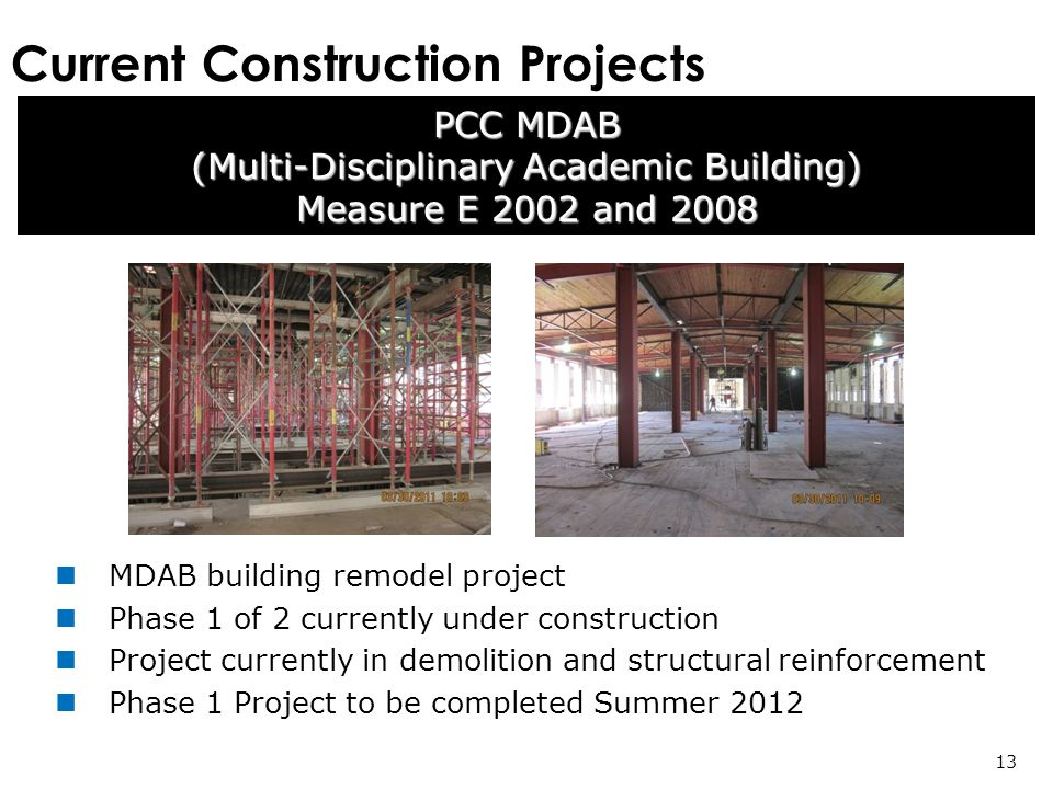 Current Construction Projects PCC MDAB (Multi-Disciplinary Academic Building) Measure E 2002 and MDAB building remodel project Phase 1 of 2 currently under construction Project currently in demolition and structural reinforcement Phase 1 Project to be completed Summer 2012