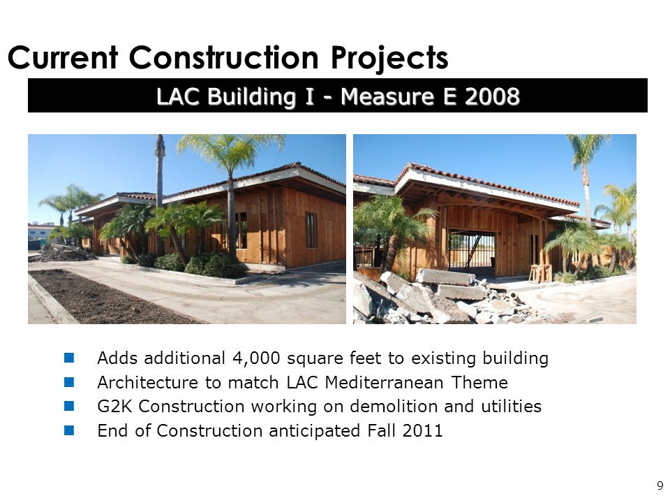 Current Construction Projects 9 Adds additional 4,000 square feet to existing building Architecture to match LAC Mediterranean Theme G2K Construction working on demolition and utilities End of Construction anticipated Fall 2011 LAC Building I - Measure E 2008