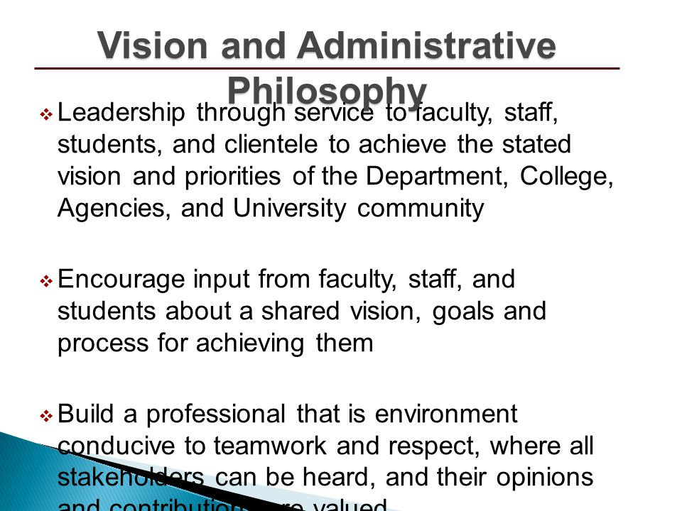Leadership through service to faculty, staff, students, and clientele to achieve the stated vision and priorities of the Department, College, Agencies, and University community Encourage input from faculty, staff, and students about a shared vision, goals and process for achieving them Build a professional that is environment conducive to teamwork and respect, where all stakeholders can be heard, and their opinions and contributions are valued Everybody matters (Faculty, Staff, Students) Vision and Administrative Philosophy