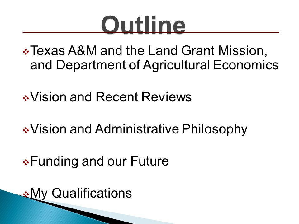 Outline Texas A&M and the Land Grant Mission, and Department of Agricultural Economics Vision and Recent Reviews Vision and Administrative Philosophy Funding and our Future My Qualifications