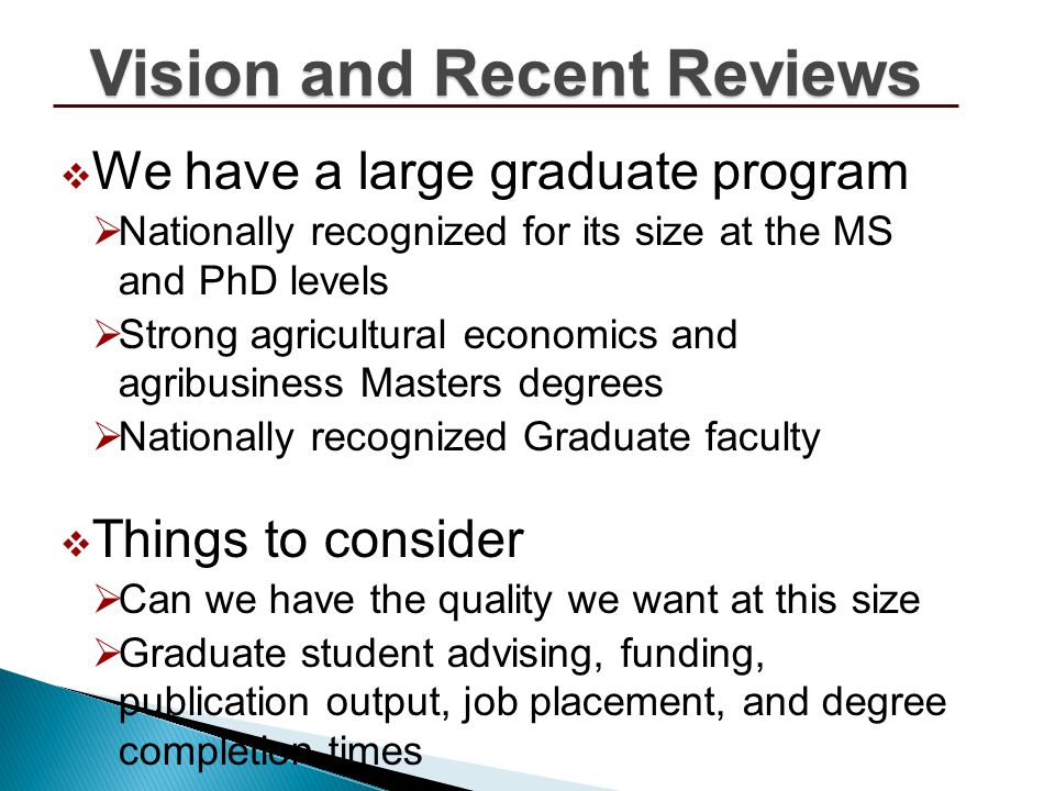 We have a large graduate program Nationally recognized for its size at the MS and PhD levels Strong agricultural economics and agribusiness Masters degrees Nationally recognized Graduate faculty Things to consider Can we have the quality we want at this size Graduate student advising, funding, publication output, job placement, and degree completion times Vision and Recent Reviews