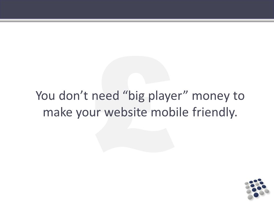 £ You dont need big player money to make your website mobile friendly.