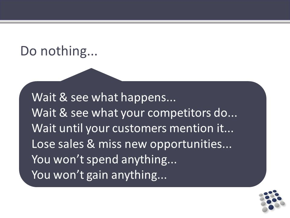 Do nothing... Wait & see what happens... Wait & see what your competitors do...