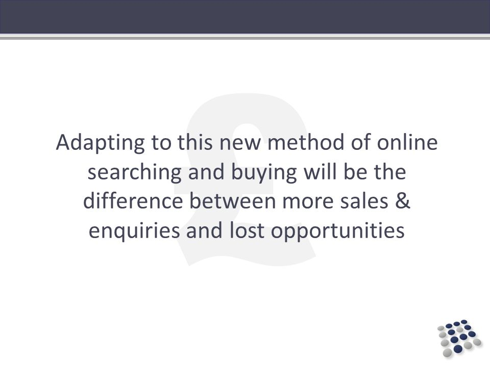 £ Adapting to this new method of online searching and buying will be the difference between more sales & enquiries and lost opportunities