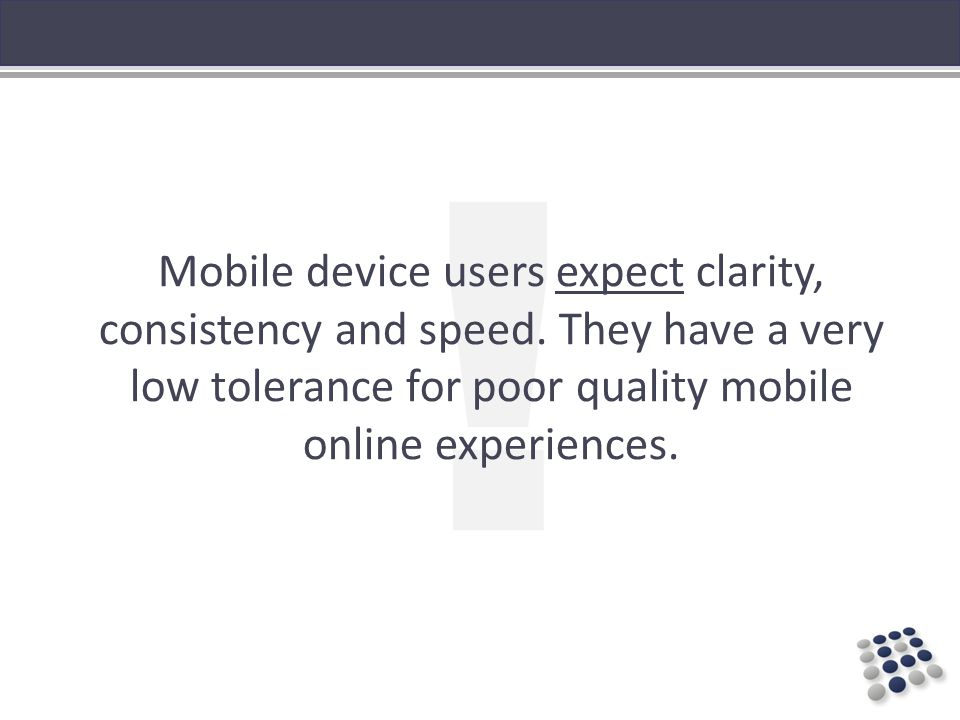 Mobile device users expect clarity, consistency and speed.