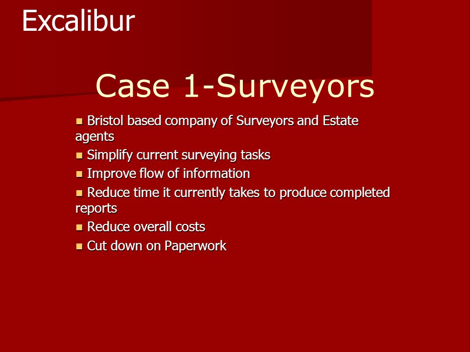 Case 1-Surveyors Bristol based company of Surveyors and Estate agents Bristol based company of Surveyors and Estate agents Simplify current surveying tasks Simplify current surveying tasks Improve flow of information Improve flow of information Reduce time it currently takes to produce completed reports Reduce time it currently takes to produce completed reports Reduce overall costs Reduce overall costs Cut down on Paperwork Cut down on Paperwork Excalibur