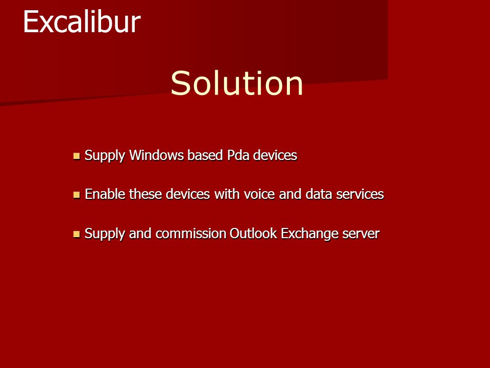 Solution Supply Windows based Pda devices Supply Windows based Pda devices Enable these devices with voice and data services Enable these devices with voice and data services Supply and commission Outlook Exchange server Supply and commission Outlook Exchange server Excalibur