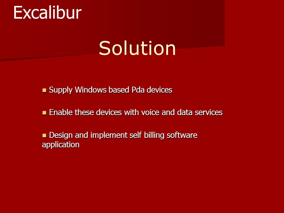 Solution Supply Windows based Pda devices Supply Windows based Pda devices Enable these devices with voice and data services Enable these devices with voice and data services Design and implement self billing software application Design and implement self billing software application Excalibur