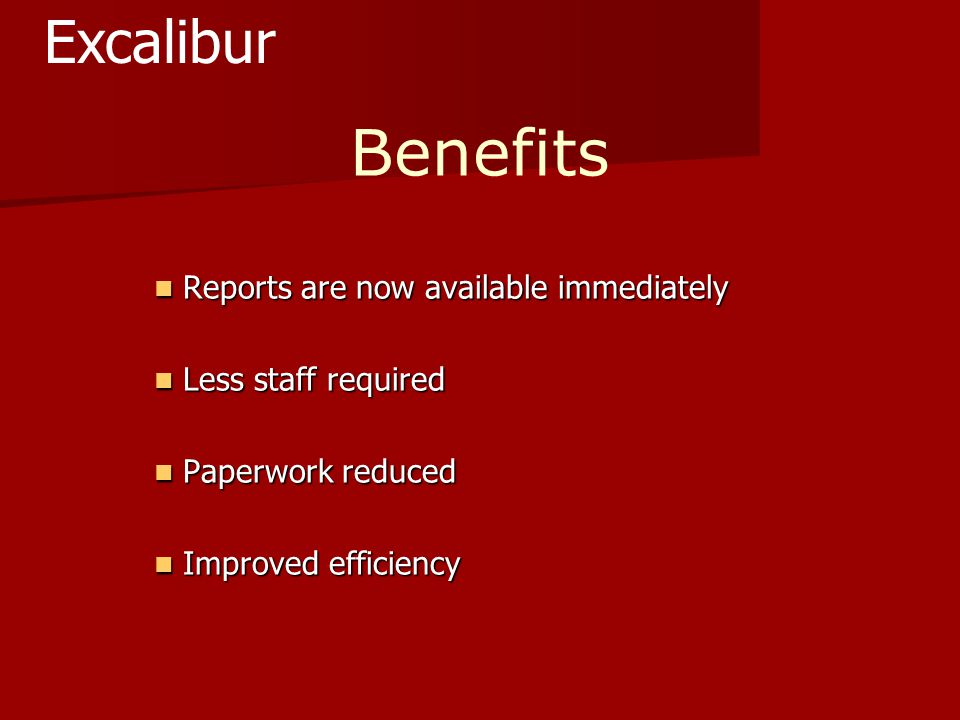 Benefits Reports are now available immediately Reports are now available immediately Less staff required Less staff required Paperwork reduced Paperwork reduced Improved efficiency Improved efficiency Excalibur