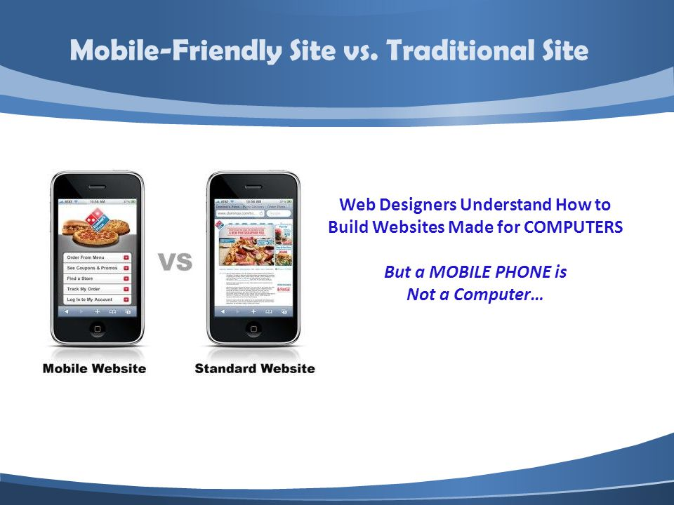 Web Designers Understand How to Build Websites Made for COMPUTERS But a MOBILE PHONE is Not a Computer… Mobile-Friendly Site vs.
