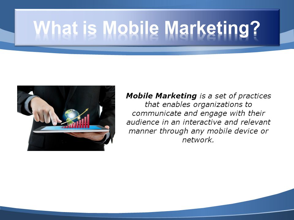 Mobile Marketing is a set of practices that enables organizations to communicate and engage with their audience in an interactive and relevant manner through any mobile device or network.