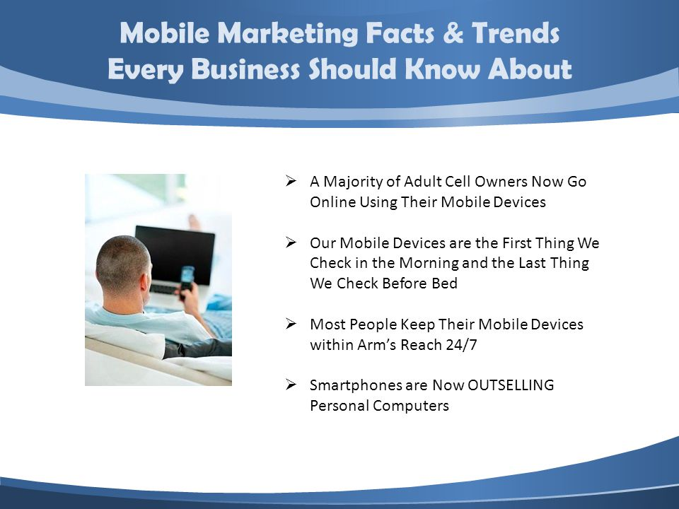 Mobile Marketing Facts & Trends Every Business Should Know About A Majority of Adult Cell Owners Now Go Online Using Their Mobile Devices Our Mobile Devices are the First Thing We Check in the Morning and the Last Thing We Check Before Bed Most People Keep Their Mobile Devices within Arms Reach 24/7 Smartphones are Now OUTSELLING Personal Computers