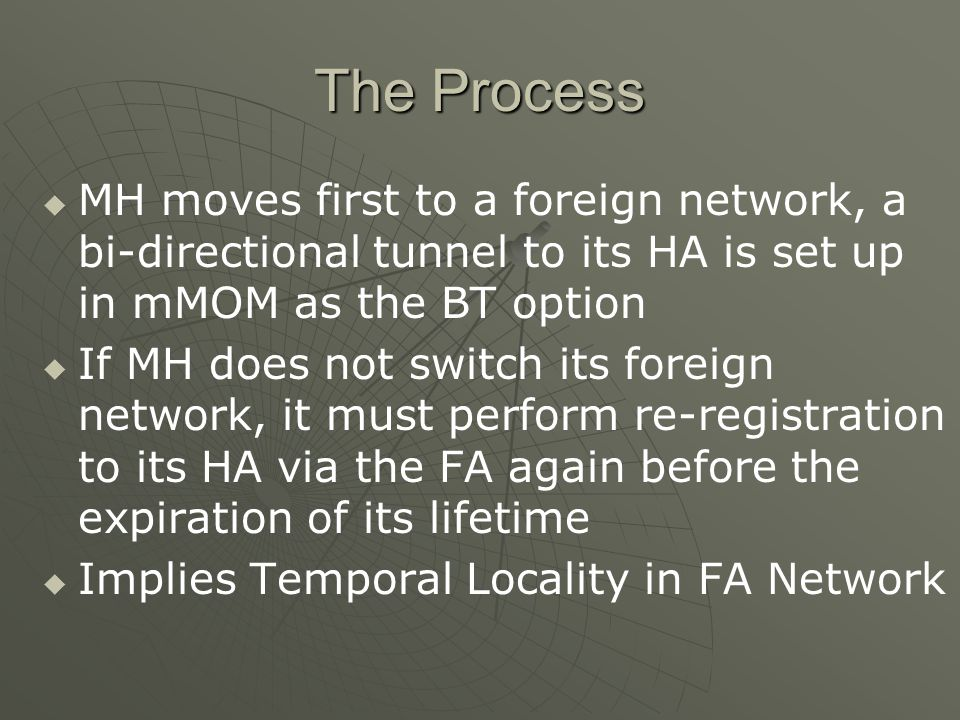 The Process MH moves first to a foreign network, a bi-directional tunnel to its HA is set up in mMOM as the BT option If MH does not switch its foreign network, it must perform re-registration to its HA via the FA again before the expiration of its lifetime Implies Temporal Locality in FA Network