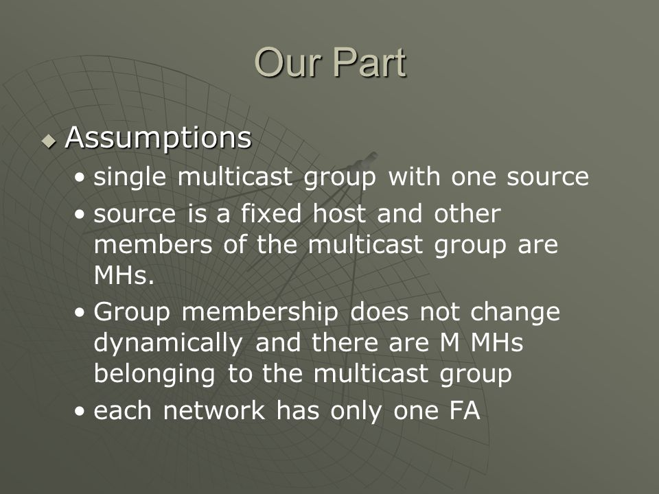 Our Part Assumptions Assumptions single multicast group with one source source is a fixed host and other members of the multicast group are MHs.